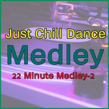 22 Minute Medley-2 - Just Chill Dance Medley