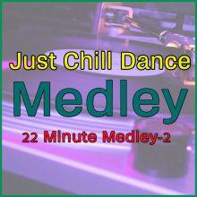 22 Minute Medley-2 - Just Chill Dance Medley